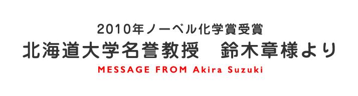 2010年ノーベル化学賞受賞 北海道大学名誉教授 鈴木章様より MESSAGE FROM Akira Suzuki