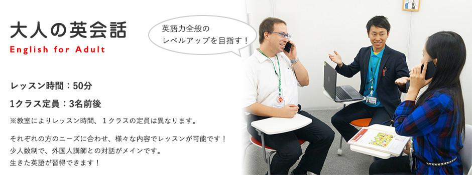 大人の英会話 English for Adult レッスン時間:60分 1クラス定員:8名前後 ※教室によりレッスン時間、1クラスの定員は異なります。生きた英語を身につけるための人気のコース!
