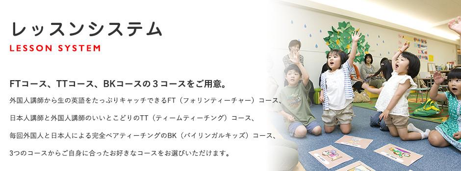 レッスンシステム。FTコース、TTコース、BKコースの3コースをご用意。外国人講師から生の英語をたっぷりキャッチできるFT(フォリンティーチャー)コース、日本人講師と外国人講師のいいとこどりのTT(ティームティーチング)コース、毎回外国人と日本人による完全ペアティーチングのBK(バイリンガルキッズ)コース、3つのコースからご自身に合ったお好きなコースをお選びいただけます。
